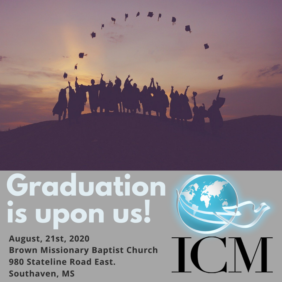 Our 2020 Graduation Ceremony is just two short months away!If you're planning on graduating, please be mindful of the following deadlines:-July 20th, 2020 Final deadline for Application for Graduation and Cap and Gown Order. Must be done at icmcollege.org-August 10th, 2020 - $50 facilities fee must be paid to Dr. Terrie Reed or Dr. Ray Self-August 15th, 2020 - tuition payments must be complete-August 17th, 2020 - all required coursework must be complete.If you have any questions, please reach out to Dr. Self.We look forward to seeing you there!!